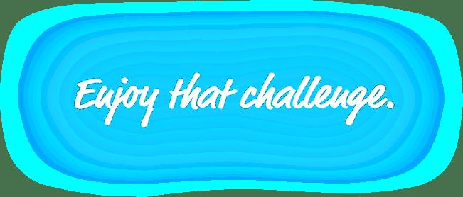Enjoy that challenge
